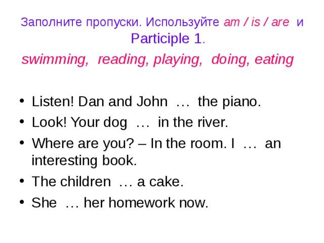 Заполните пропуски. Используйте am / is / are и Participle 1 . swimming, reading, playing, doing, eating