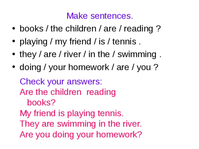 Make sentences. books / the children / are / reading ? playing / my friend / is / tennis . they / are / river / in the / swimming . doing / your homework / are / you ?  Check your answers: Are the children reading books? My friend is playing tennis. They are swimming in the river. Are you doing your homework?