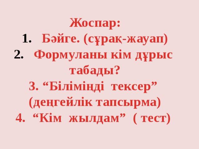 """Жоспар: Бәйге. (сұрақ-жауап) Формуланы кім дұрыс табады? 3. """"Біліміңді тексер"""" (деңгейлік тапсырма) 4. """"Кім жылдам"""" ( тест)"""