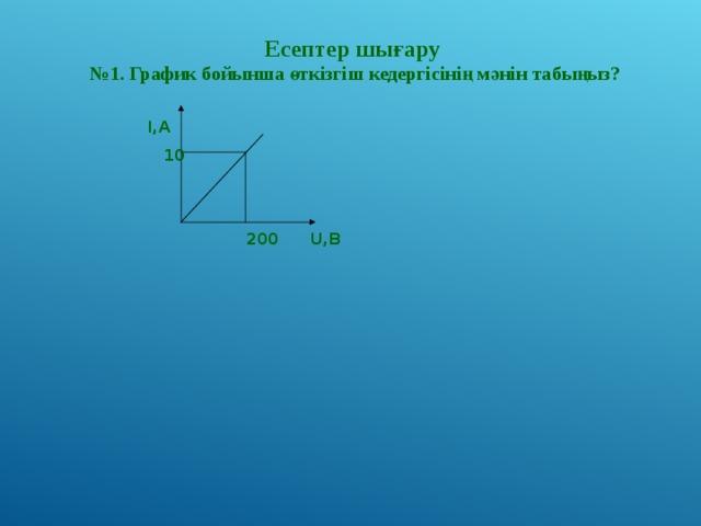 Есептер шығару № 1. График бойынша өткізгіш кедергісінің мәнін табыңыз?  I,A   10  200  U,B