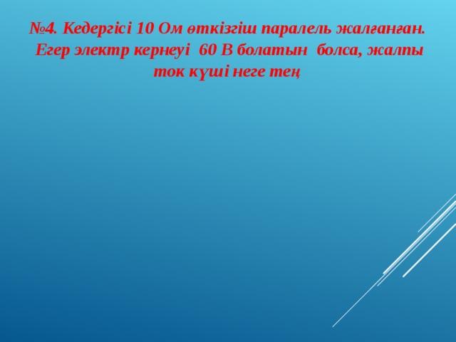 № 4. Кедергісі 10 Ом өткізгіш паралель жалғанған. Егер электр кернеуі 60 В болатын болса, жалпы ток күші неге тең