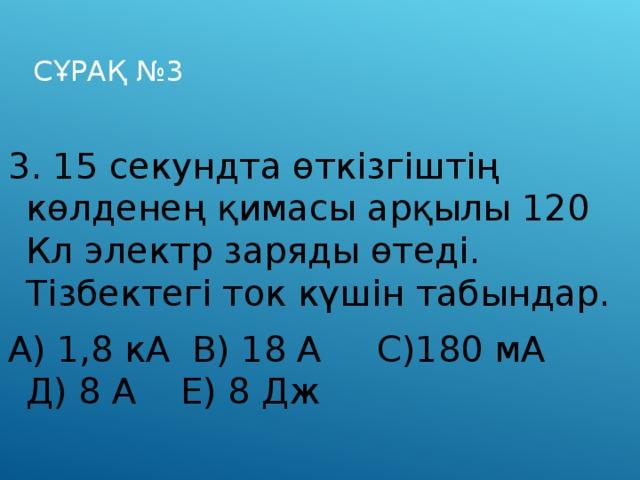 СҰРАҚ №3 3. 15 секундта өткізгіштің көлденең қимасы арқылы 120 Кл электр заряды өтеді. Тізбектегі ток күшін табындар. А) 1,8 кА В) 18 А С)180 мА Д) 8 А Е) 8 Дж