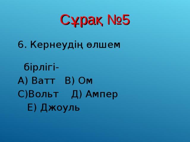 Сұрақ №5 6. Кернеудің өлшем  бірлігі- А) Ватт В) Ом С)Вольт Д) Ампер  Е) Джоуль