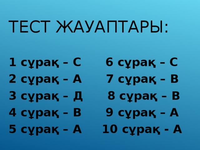 ТЕСТ ЖАУАПТАРЫ: 1 сұрақ – С 6 сұрақ – С 2 сұрақ – А 7 сұрақ – В 3 сұрақ – Д 8 сұрақ – В 4 сұрақ – В 9 сұрақ – А 5 сұрақ – А 10 сұрақ - А