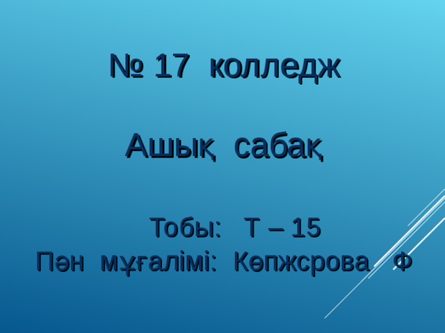 № 17 колледж Ашық сабақ  Тобы: Т – 15 Пән мұғалімі: Көпжсрова Ф
