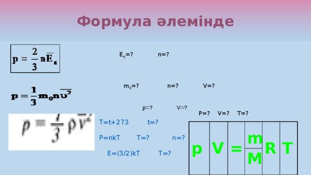Формула әлемінде Е К =? n=? m 0 =? n=? V=? ρ=? V=? P=? V=? T=? T=t+273 t=? P=nkT T=? n=?  E=(3/2)kT T=? p V = m R M T