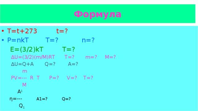 Формула T=t+273 t=? P=nkT T=? n=?  E=(3/2)kT T=? ∆ U=(3/2)(m/M)RT Т=? m=? M=?  ∆ U=Q+A Q=? A=?  m  PV=--- R T P=? V=? T=?  M  А 1  η=--- А1=? Q=?  Q 1