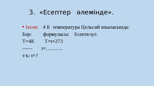 3. «Есептер әлемінде». 1есеп. 4 К температура Цельсий шкаласында: Бер: формуласы: Есептелуі: Т=4К Т=t+273 ------ t=………. т/к: t=?