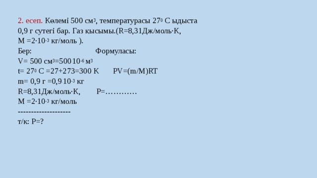 2. есеп. Көлемі 500 см 3 , температурасы 27 0 С ыдыста 0,9 г сутегі бар. Газ қысымы.(R=8,31Дж/моль·К, М =2∙10 -3 кг/моль ). Бер: Формуласы: V= 500 см 3 =500 . 10 -6 м 3 t= 27 0 С =27+273=300 K РV=(m/M)RT m= 0,9 г =0,9 . 10 -3 кг R=8,31Дж/моль·К, P=………… М =2∙10 -3 кг/моль -------------------- т/к: Р=?