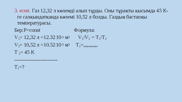 3. есеп. Газ 12,32 л көлемді алып тұрды. Оны тұрақты қысымда 45 К-ге салқындатқанда көлемі 10,52 л болды. Газдың бастапқы температурасы. Бер:P=const Формула: V 1 = 12,32 л =12.32 . 10 -3 м 3 V 1 /V 2  = Т 1 /Т 2  V 2 = 10,52 л =10.52 . 10 -3 м 3 T 1 =,,,,,,,,,,, T 2 = 45 K ------------------------- T 1 =?