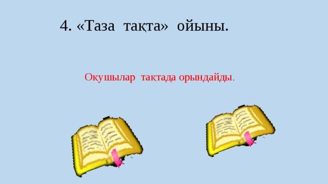 4. «Таза тақта» ойыны. Оқушылар тақтада орындайды .