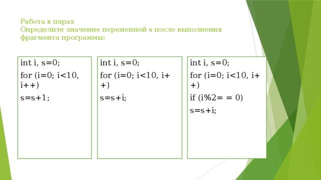 Работа в парах  Определите значение переменной s после выполнения фрагмента программы:   int i, s=0; int i, s=0; for (i=0; ifor (i=0; iint i, s=0; for (i=0; is=s+i; if (i%2= = 0) s=s+i; s=s+1;