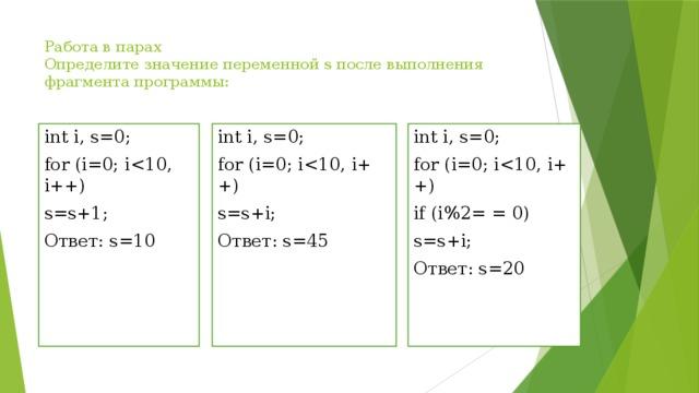 Работа в парах  Определите значение переменной s после выполнения фрагмента программы:   int i, s=0; int i, s=0; for (i=0; ifor (i=0; iint i, s=0; for (i=0; is=s+i; if (i%2= = 0) Ответ: s=45 s=s+i; s=s+1; Ответ: s=10 Ответ: s=20