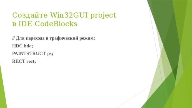 Создайте Win32GUI project  в IDE CodeBlocks // Для перехода в графический режим: HDC hdc; PAINTSTRUCT ps; RECT rect;