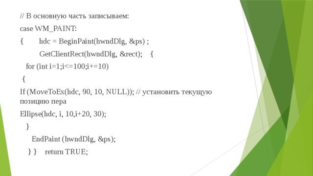 // В основную часть записываем: case WM_PAINT: { hdc = BeginPaint(hwndDlg, &ps) ;  GetClientRect(hwndDlg, &rect); {  for (int i=1;i { If (MoveToEx(hdc, 90, 10, NULL)); // установить текущую позицию пера Ellipse(hdc, i, 10,i+20, 30);  }  EndPaint (hwndDlg, &ps);  } } return TRUE;