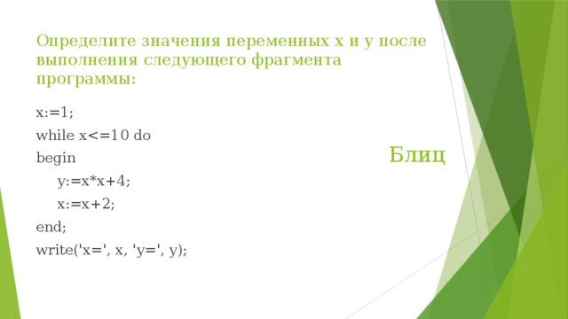 Определите значения переменных х и у после выполнения следующего фрагмента программы: x:=1; while xbegin  y:=x*x+4;  x:=x+2; end; write('x=', x, 'y=', y); Блиц
