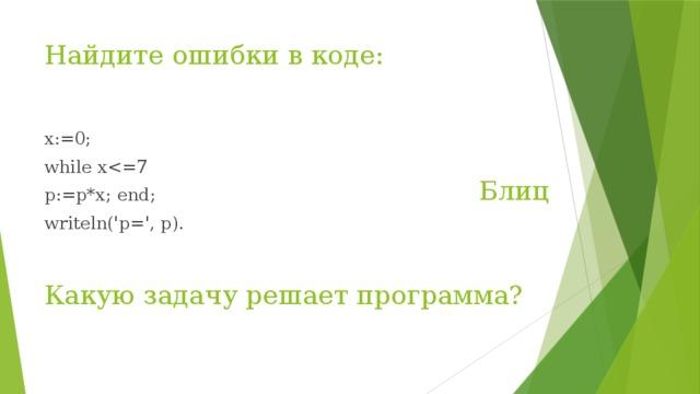 Найдите ошибки в коде: х:=0; while xp:=p*x; end; writeln('p=', p). Блиц Какую задачу решает программа?