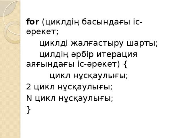for (циклдің басындағы іс-әрекет;  циклді жалғастыру шарты;  цилдің әрбір итерация аяғындағы іс-әрекет) {  цикл нұсқаулығы; 2 цикл нұсқаулығы; N цикл нұсқаулығы; }