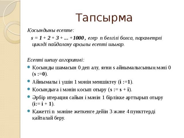 Тапсырма Қосындыны есепте:  s = 1 + 2 + 3 + ... +1000 , егер п белгілі болса, параметрлі циклді пайдалану арқылы есепті шығар.  Есепті шешу алгоритмі: