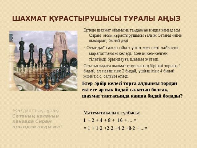 Шахмат құрастырушысы туралы аңыз Ертеде шахмат ойынына таңданған индия ханзадасы Сирам, оның құрастырушысы ғалым Сетаны өзіне шақырып, былай деді: - Осындай ғажап ойын үшін мен сені лайықты марапаттағым келеді. Сенің кез-келген тілегіңді орындауға шамам жетеді. Сета ханзадаға шахмат тақтасының бірінші торына 1 бидай, ал екіншісіне 2 бидай, үшіншісіне 4 бидай және т.с.с. салуын өтінді. Егер әрбір келесі торға алдыңғы тордан екі есе артық бидай салатын болсақ, шахмат тақтасында қанша бидай болады? Математикалық сұлбасы: 1 + 2 + 4 + 8 + 16 + ... = = 1 + 1∙2 +2∙2 +4∙2 +8∙2 + ...= Жағдаяттық сұрақ: Сетаның қалауын ханзада Сирам орындай алды ма ?