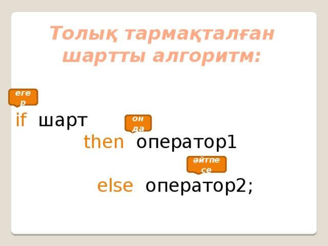 Толық тармақталған шартты алгоритм:  if шарт     then оператор1            else  оператор2; егер онда әйтпесе