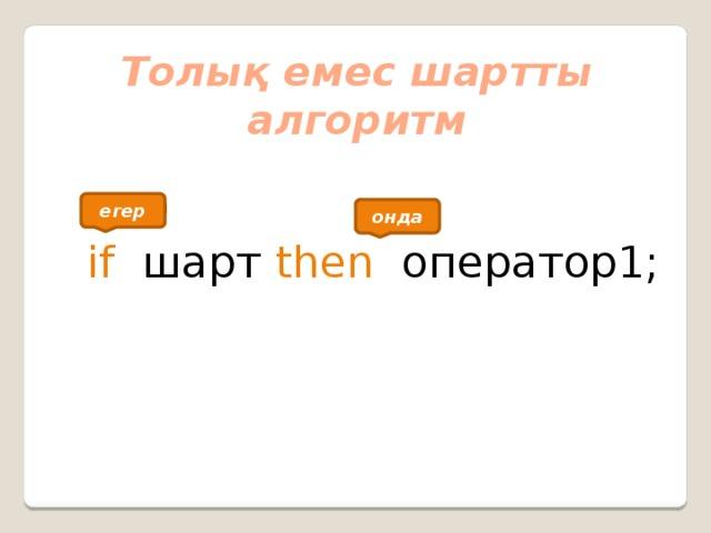 Толық емес шартты алгоритм  if шарт then   оператор1; егер онда
