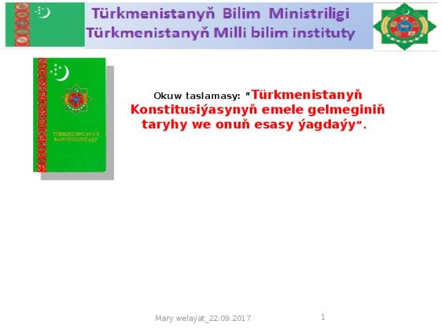 "Okuw taslamasy: "" Türkmenistanyň Konstitusiýasynyň emele gelmeginiň taryhy we onuň esasy ýagdaýy "".    Mary welaýat_22.09.2017"