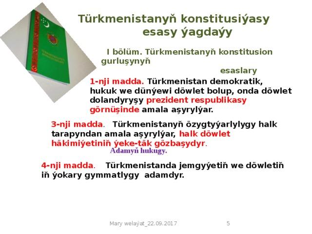 Türkmenistanyň konstitusiýasy    esasy ýagdaýy  I bölüm. Türkmenistanyň konstitusion gurluşynyň  esaslary 1-nji madda. Türkmenistan demokratik, hukuk we dünýewi döwlet bolup, onda döwlet dolandyryşy prezident respublikasy görnüşinde amala aşyrylýar. 3-nji madda . Türkmenistanyň özygtyýarlylygy halk tarapyndan amala aşyrylýar, halk döwlet häkimiýetiniň ýeke-täk gözbaşydyr . Adamyň hukugy. 4-nji madda .  Türkmenistanda jemgyýetiň we döwletiň iň ýokary gymmatlygy adamdyr. Mary welaýat_22.09.2017