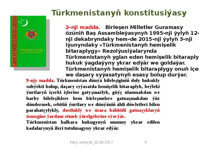 Türkmenistanyň konstitusiýasy 2-nji madda.  Birleşen Milletler Guramasy özüniň Baş Assambleýasynyň 1995-nji ýylyň 12-nji dekabryndaky hem-de 2015-nji ýylyň 3-nji iýunyndaky «Türkmenistanyň hemişelik bitaraplygy» Rezolýusiýalarynda Türkmenistanyň yglan eden hemişelik bitaraplyk hukuk ýagdaýyny ykrar edýär we goldaýar.  Türkmenistanyň hemişelik bitaraplygy onuň içeri we daşary syýasatynyň esasy bolup durýar. 9-njy madda . Türkmenistan dünýä bileleşiginiň doly hukukly subýekti bolup, daşary syýasatda hemişelik bitaraplyk, beýleki ýurtlaryň içerki işlerine gatyşmazlyk, güýç ulanmakdan we harby bileleşiklere hem birleşmelere gatnaşmakdan ýüz döndermek, sebitiň ýurtlary we dünýäniň ähli döwletleri bilen parahatçylykly, dostlukly we özara bähbitli gatnaşyklaryň ösmegine ýardam etmek ýörelgelerine eýerýär . Türkmenistan halkara hukugynyň umumy ykrar edilen kadalarynyň ileri tutulmagyny ykrar edýär. Mary welaýat_22.09.2017