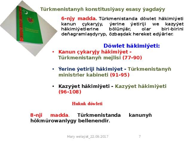 Türkmenistanyň konstitusiýasy  esasy ýagdaýy   6-njy madda . Türkmenistanda döwlet häkimiýeti kanun çykaryjy, ýerine ýetiriji we kazyýet häkimiýetlerine bölünýär, olar biri-birini deňagramlaşdyryp, özbaşdak hereket edýärler.  Döwlet häkimiýeti: Kanun çykaryjy häkimiýet - Türkmenistanyň mejlisi (77-90)  Ýerine ýetiriji häkimiýet - Türkmenistanyň ministrler kabineti (91-95)  Kazyýet häkimiýeti - Kazyýet häkimiýeti (96-108)  Hukuk döwleti 8-nji madda . Türkmenistanda kanunyň hökmürowanlygy bellenendir . Mary welaýat_22.09.2017