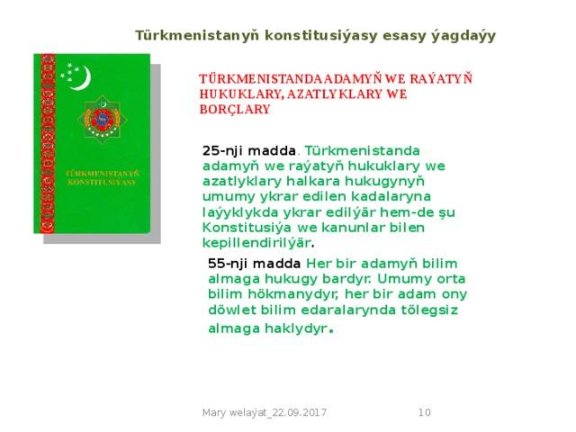Türkmenistanyň konstitusiýasy esasy ýagdaýy TÜRKMENISTANDA ADAMYŇ WE RAÝATYŇ HUKUKLARY, AZATLYKLARY WE BORÇLARY 25-nji madda . Türkmenistanda adamyň we raýatyň hukuklary we azatlyklary halkara hukugynyň umumy ykrar edilen kadalaryna laýyklykda ykrar edilýär hem-de şu Konstitusiýa we kanunlar bilen kepillendirilýär . 55-nji madda Her bir adamyň bilim almaga hukugy bardyr. Umumy orta bilim hökmanydyr, her bir adam ony döwlet bilim edaralarynda tölegsiz almaga haklydyr . Mary welaýat_22.09.2017