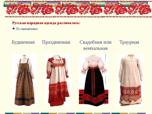 Русская народная одежда различалась: По назначению  Свадебная или венчальная Праздничная Будничная Траурная