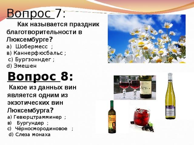 Вопрос 7:  Как называется праздник благотворительности в Люксембурге ? а) Шобермесс  ; в) Каннерфюсбальс ;  с)  Бургзонндег ; d) Эмешен   Вопрос 8:  Какое из данных вин является одним из экзотических вин Люксембурга ? а) Гевюрцтрамминер  ; в)  Бургундер  ; с)  Чёрносмородиновое  ;  d )  Слеза монаха