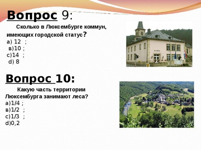Вопрос 9:   Сколько в Люксембурге коммун, имеющих городской статус ? а) 12 ;  в)10 ; с)14   ;  d) 8 Вопрос 10:   Какую часть территории Люксембурга занимают леса? а)1 /4  ; в) 1/2   ; с) 1/3 ; d)0,2