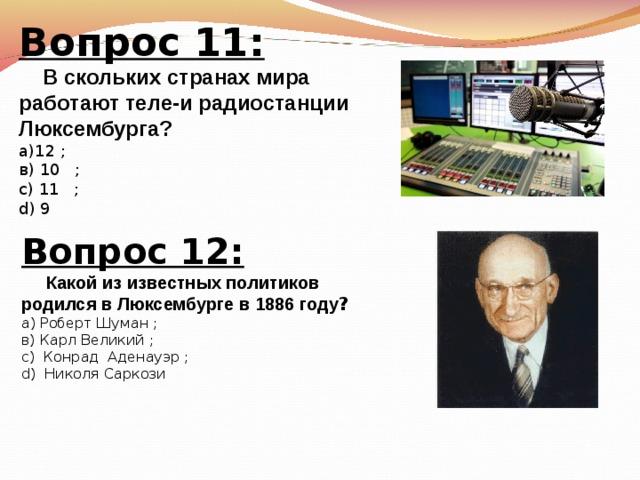 Вопрос 11:  В скольких странах мира работают теле-и радиостанции Люксембурга? а)12 ; в) 10    ; с) 11    ; d) 9   Вопрос 12:  Какой из известных политиков родился в Люксембурге в 1886 году ? а) Роберт Шуман ; в)  Карл Великий ; с) Конрад Аденауэр  ; d)  Николя Саркози