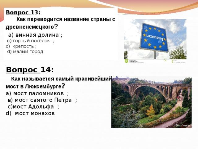 Вопрос 13:  Как переводится название страны с древненемецкого ?  а) винная долина ;  в) горный посёлок  ; с) крепость  ;  d) малый город Вопрос 14:   Как называется самый красивейший мост в Люксембурге ? а)  мост паломников  ;  в) мост святого Петра  ;  с)мост Адольфа  ; d) мост монахов