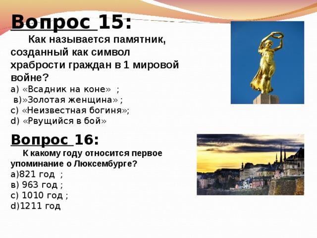 Вопрос 15:  Как называется памятник, созданный как символ храбрости граждан в 1 мировой войне? а) «Всадник на коне»  ;  в)»Золотая женщина» ; с) «Неизвестная богиня»; d) «Рвущийся в бой» Вопрос 16:  К какому году относится первое упоминание о Люксембурге? а)821 год  ; в) 963 год  ; с) 1010 год ; d) 1211 год