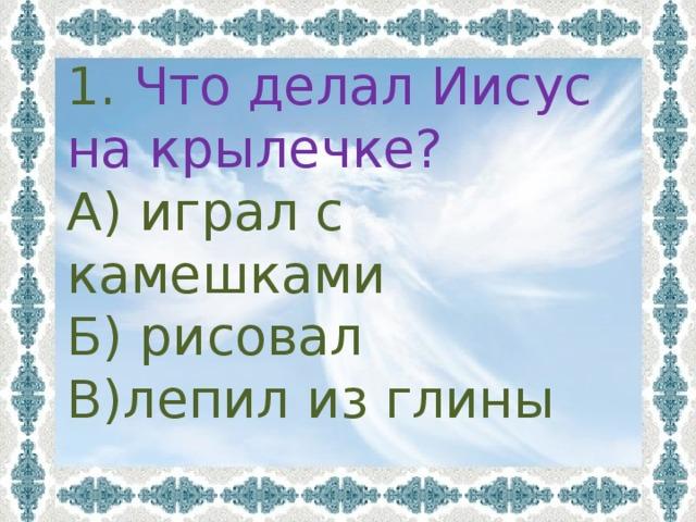1. Что делал Иисус на крылечке? А) играл с камешками Б) рисовал В)лепил из глины