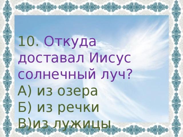 10. Откуда доставал Иисус солнечный луч? А) из озера Б) из речки В)из лужицы