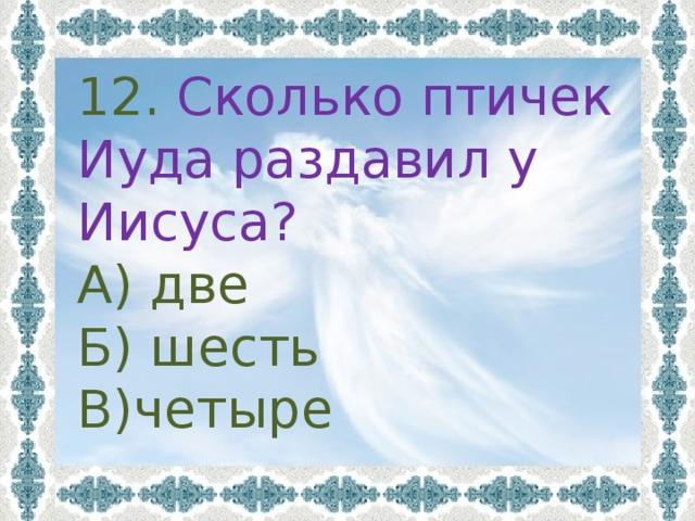 12. Сколько птичек Иуда раздавил у Иисуса? А) две Б) шесть В)четыре
