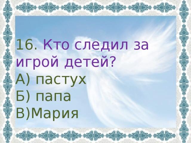 16. Кто следил за игрой детей? А) пастух Б) папа В)Мария