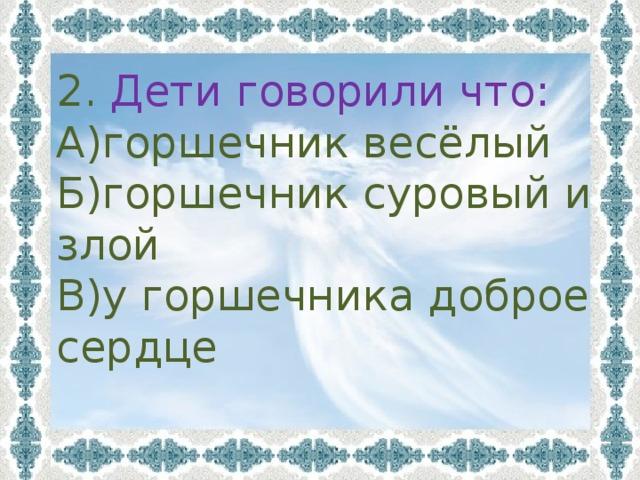 2. Дети говорили что: А)горшечник весёлый Б)горшечник суровый и злой В)у горшечника доброе сердце
