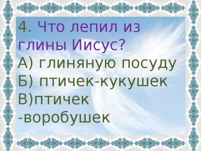4. Что лепил из глины Иисус? А) глиняную посуду Б) птичек-кукушек В)птичек -воробушек
