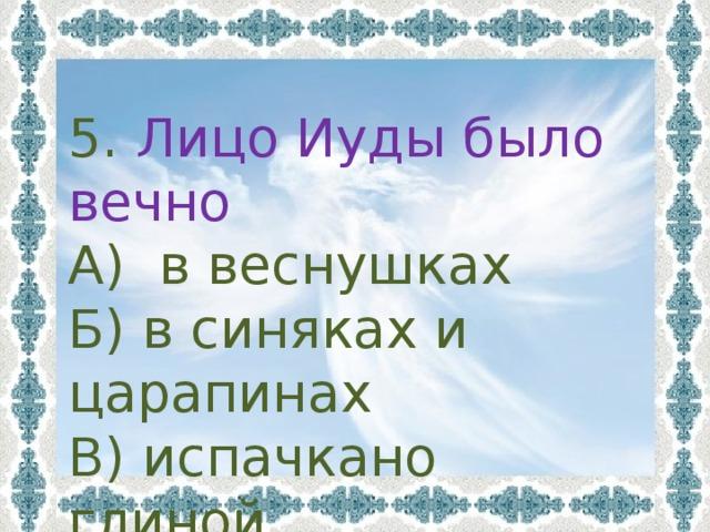 5. Лицо Иуды было вечно А) в веснушках Б) в синяках и царапинах В) испачкано глиной