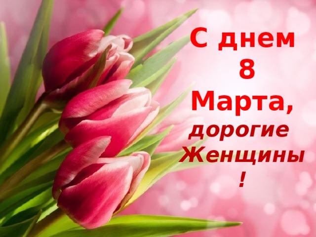 С днем  8 Марта,  дорогие  Женщины!