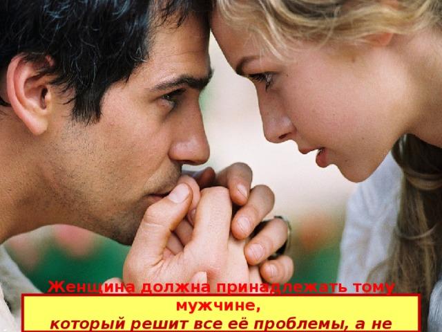 Женщина должна принадлежать тому мужчине,  который решит все её проблемы, а не создаст новые