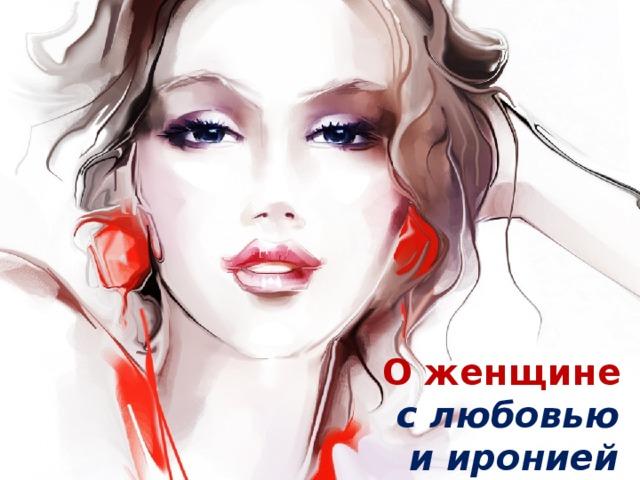 О женщине  с любовью  и иронией