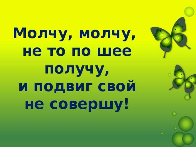 Молчу, молчу,  не то по шее получу,  и подвиг свой  не совершу!