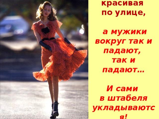 Вот иду я красивая  по улице,    а мужики вокруг так и падают,  так и падают…    И сами  в штабеля укладываются!