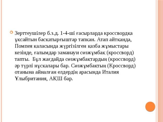 Зерттеушілер б.з.д. 1-4-ші ғасырларда кроссвордқа ұқсайтын басқатырғыштар тапқан. Атап айтқанда, Помпея қаласында жүргізілген қазба жұмыстары кезінде, ғалымдар заманауи сөзжұмбақ (кроссворд) тапты. Бұл жағдайда сөзжұмбақтардың (кроссворд) әр түрлі нұсқалары бар. Сөзжұмбақтың (Кроссворд) отанына айналған елдердің арасында Италия Ұлыбритания, АҚШ бар.